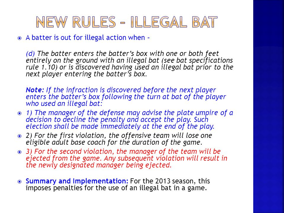 New rules – illegal bat A batter is out for illegal action when –