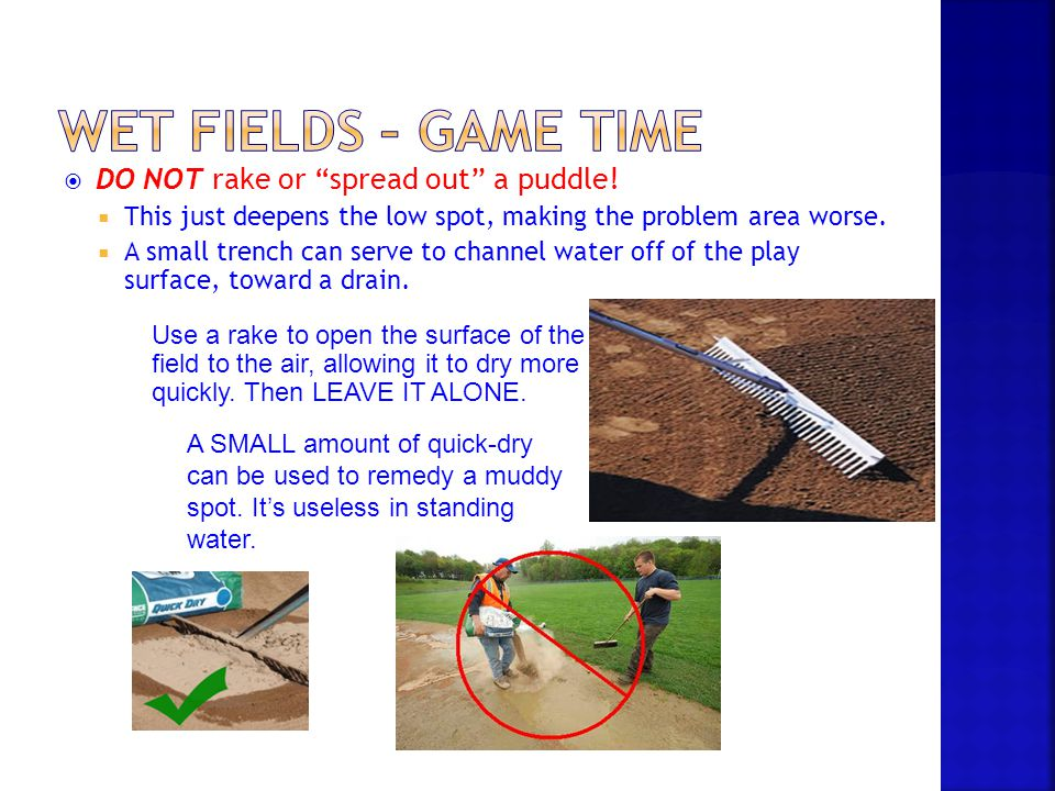 Wet Fields – Game Time DO NOT rake or spread out a puddle!