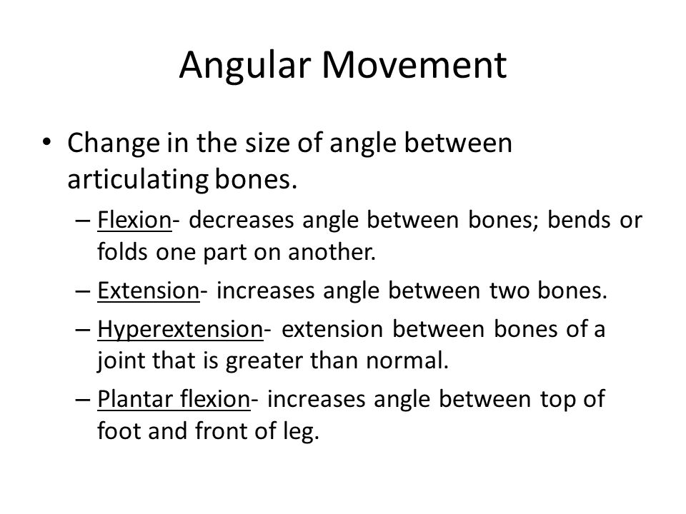 Angular Movement Change in the size of angle between articulating bones. Flexion- decreases angle between bones; bends or folds one part on another.