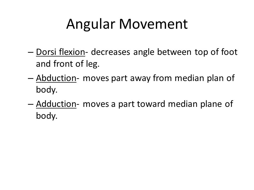 Angular Movement Dorsi flexion- decreases angle between top of foot and front of leg. Abduction- moves part away from median plan of body.