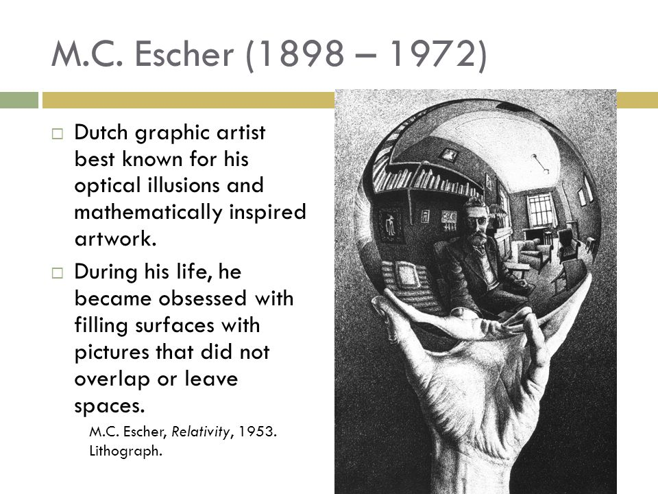 M.C. Escher (1898 – 1972) Dutch graphic artist best known for his optical illusions and mathematically inspired artwork.