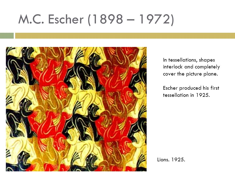 M.C. Escher (1898 – 1972) In tessellations, shapes interlock and completely cover the picture plane.