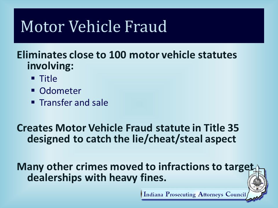 Motor Vehicle Fraud Eliminates close to 100 motor vehicle statutes involving: Title. Odometer. Transfer and sale.