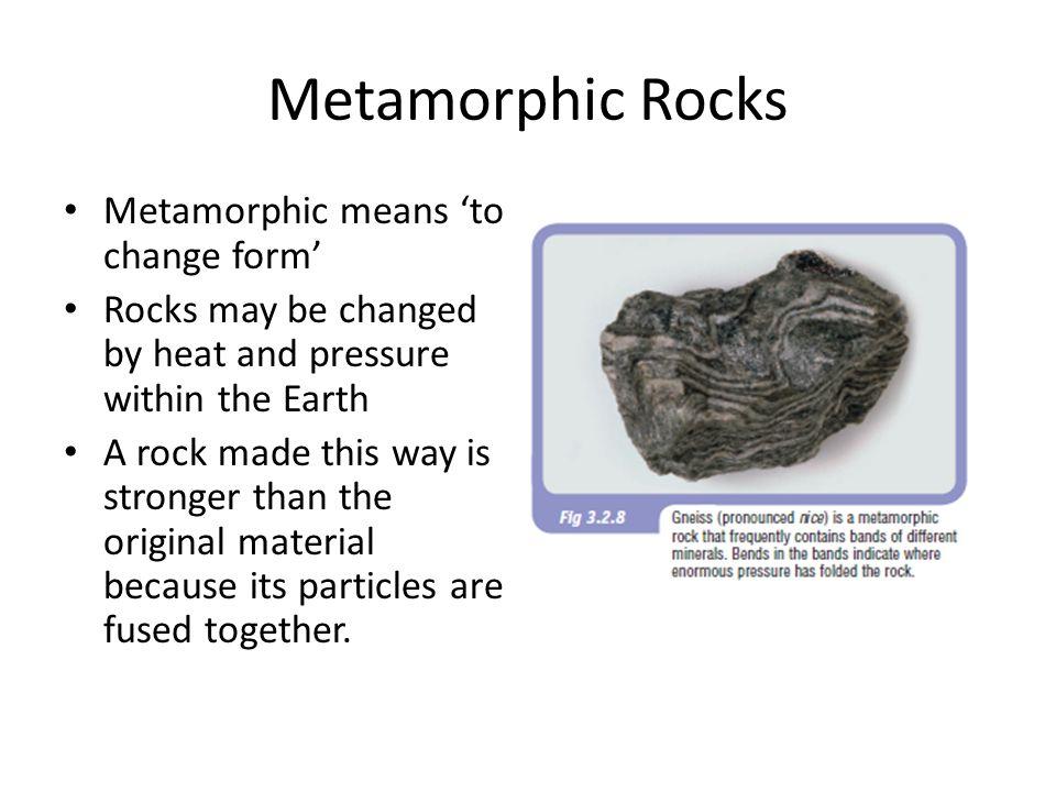 Metamorphic Rocks Metamorphic means 'to change form'