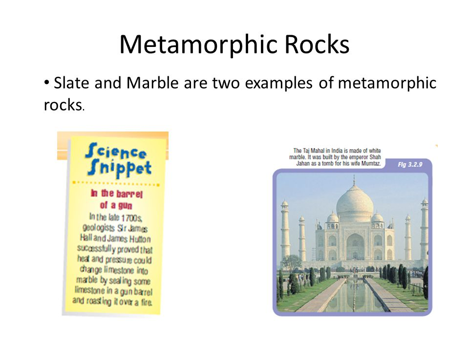 Metamorphic Rocks Slate and Marble are two examples of metamorphic rocks.