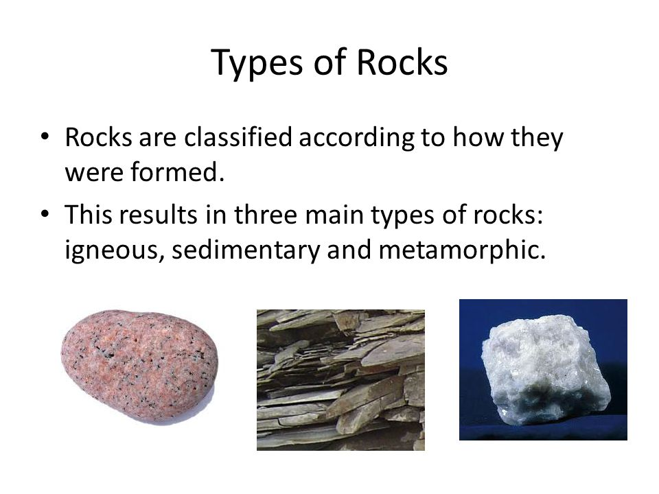 Types of Rocks Rocks are classified according to how they were formed.