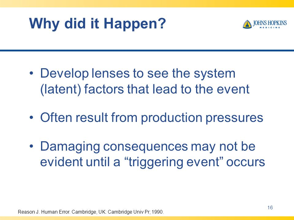 Why did it Happen Develop lenses to see the system (latent) factors that lead to the event. Often result from production pressures.