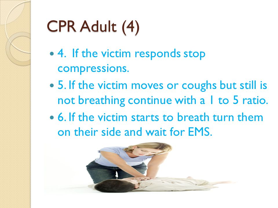 CPR Adult (4) 4. If the victim responds stop compressions.
