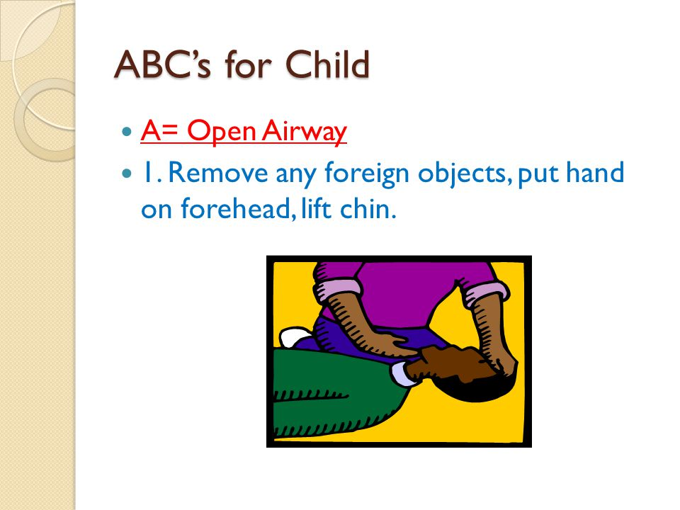 ABC's for Child A= Open Airway