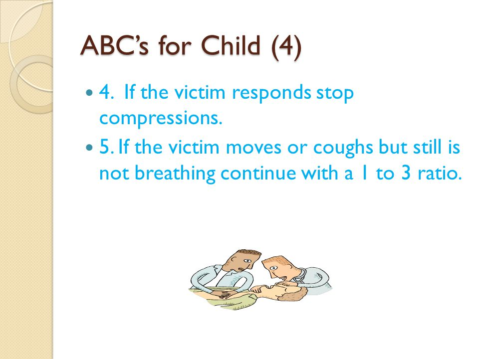 ABC's for Child (4) 4. If the victim responds stop compressions.