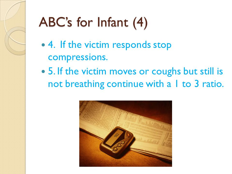 ABC's for Infant (4) 4. If the victim responds stop compressions.