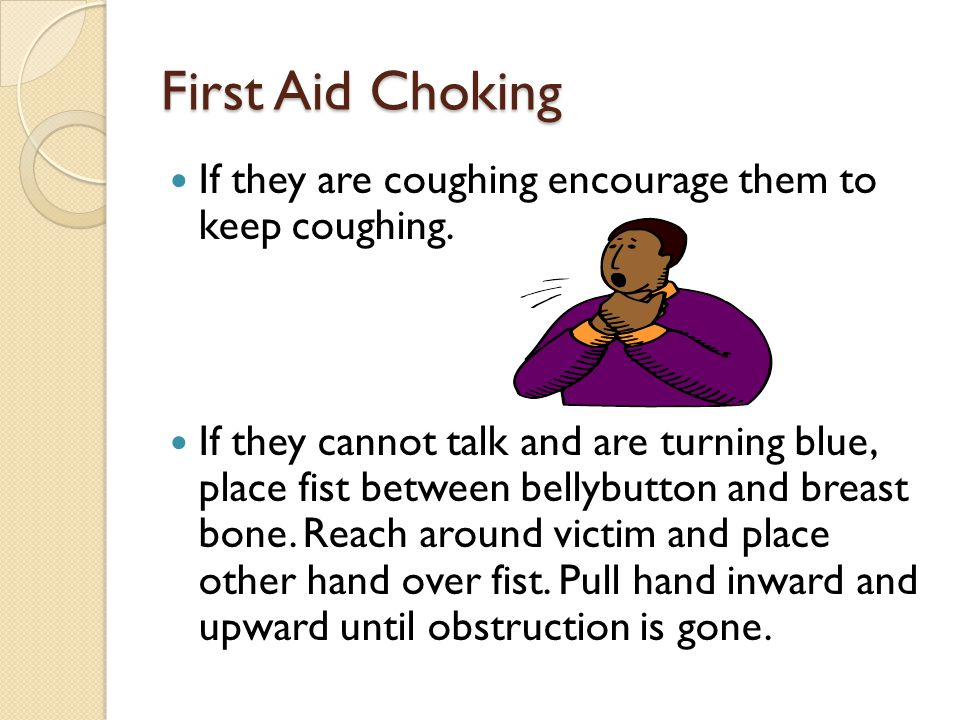 First Aid Choking If they are coughing encourage them to keep coughing.