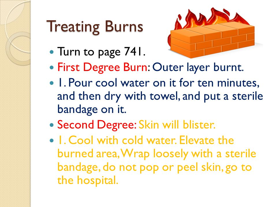 Treating Burns Turn to page 741. First Degree Burn: Outer layer burnt.