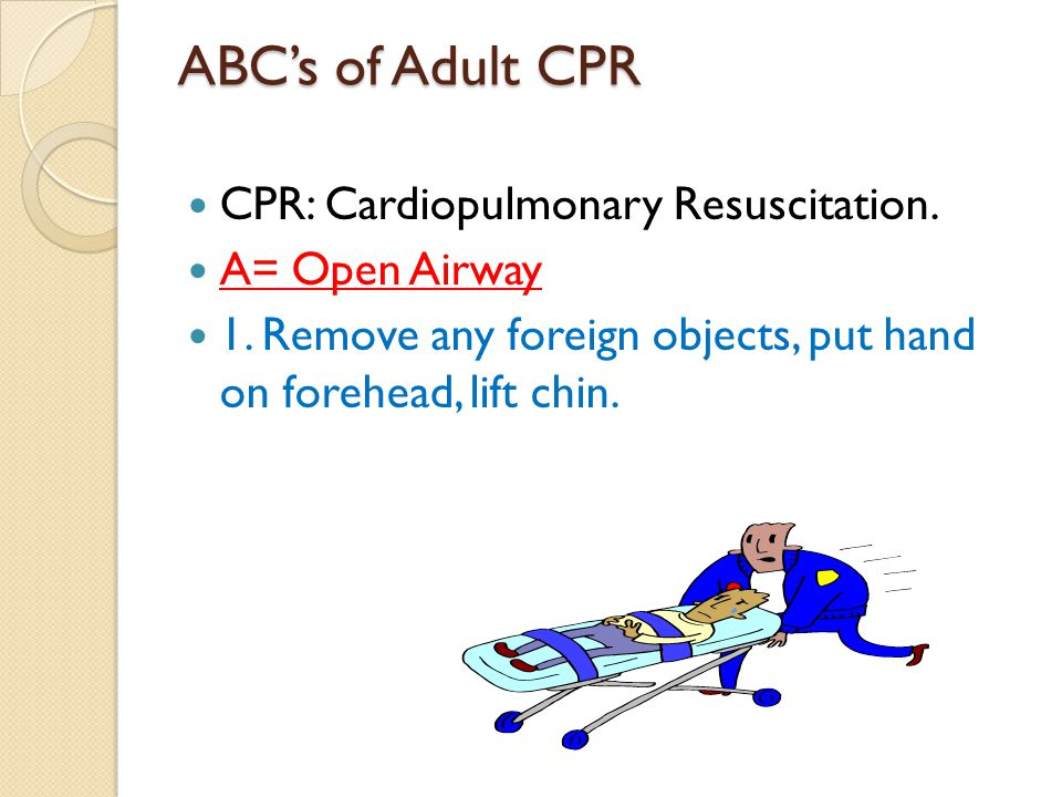 ABC's of Adult CPR CPR: Cardiopulmonary Resuscitation. A= Open Airway