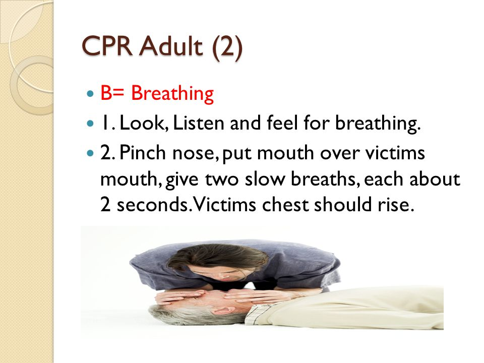CPR Adult (2) B= Breathing 1. Look, Listen and feel for breathing.