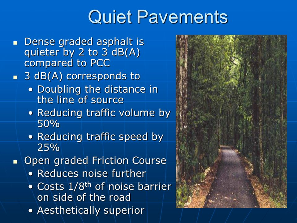 Quiet Pavements Dense graded asphalt is quieter by 2 to 3 dB(A) compared to PCC. 3 dB(A) corresponds to.