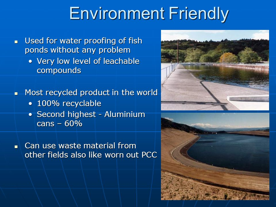 Environment Friendly Used for water proofing of fish ponds without any problem. Very low level of leachable compounds.