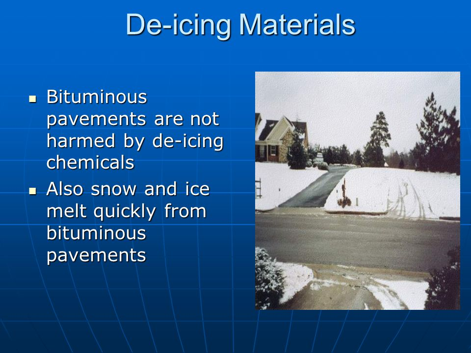 De-icing Materials Bituminous pavements are not harmed by de-icing chemicals.