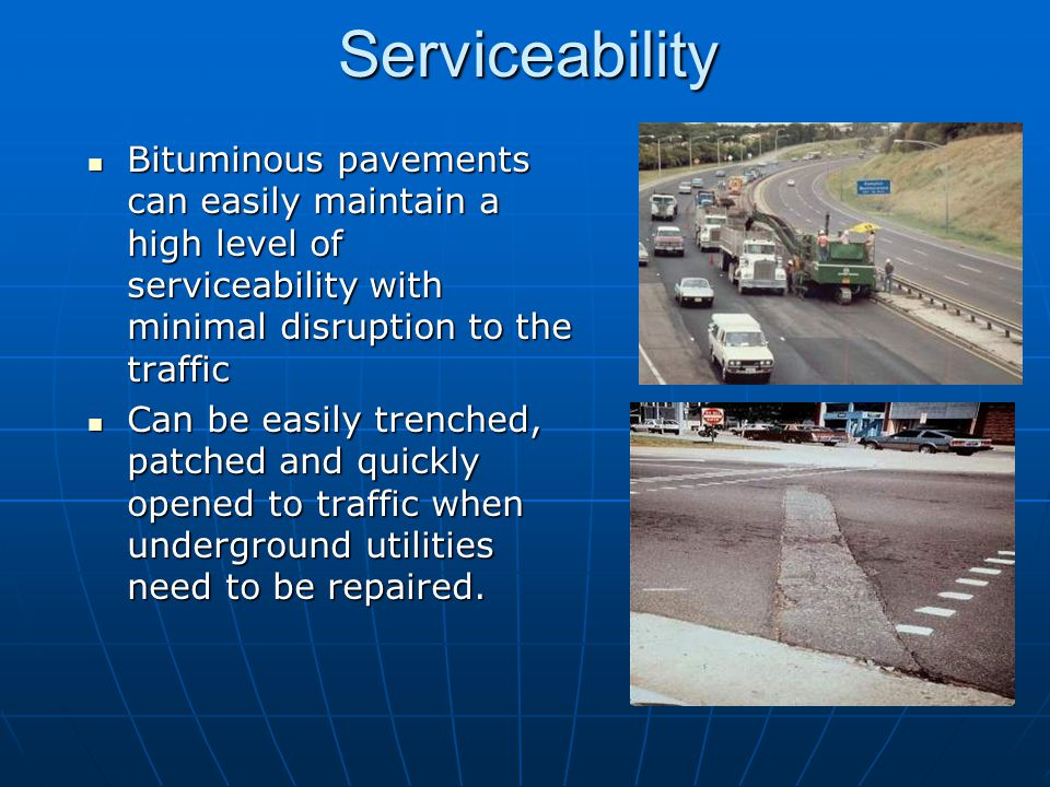 Serviceability Bituminous pavements can easily maintain a high level of serviceability with minimal disruption to the traffic.
