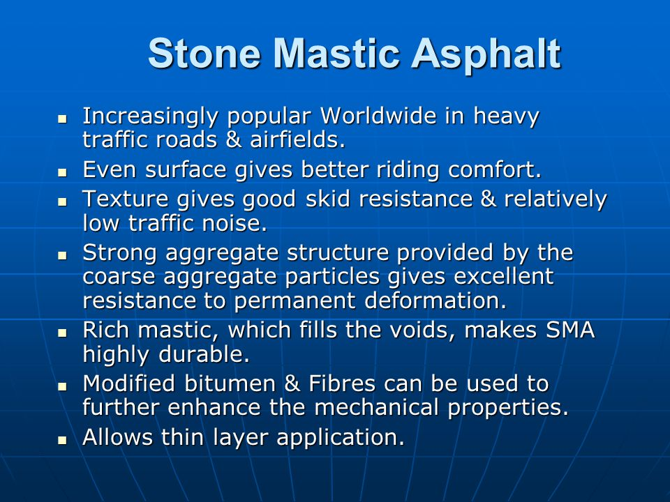 Stone Mastic Asphalt Increasingly popular Worldwide in heavy traffic roads & airfields. Even surface gives better riding comfort.