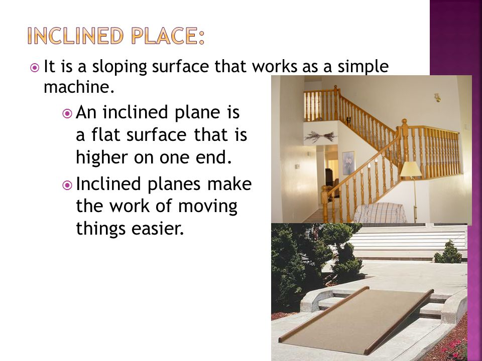 INCLINED PLACE: It is a sloping surface that works as a simple machine. An inclined plane is a flat surface that is higher on one end.