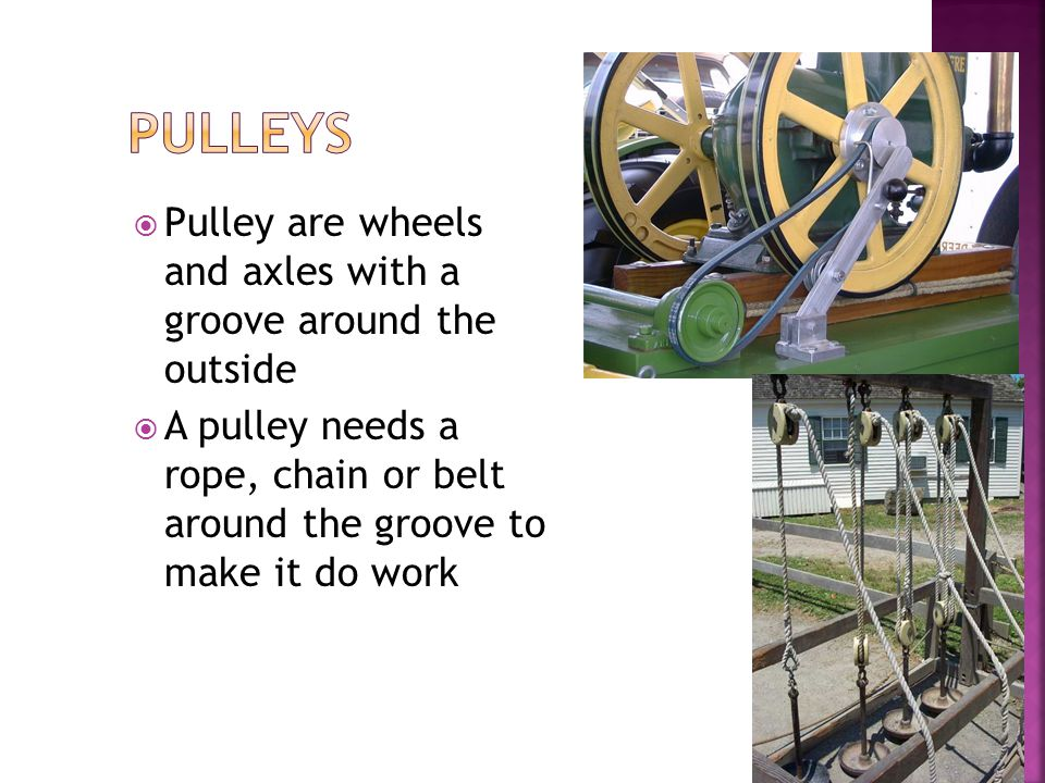 Pulleys Pulley are wheels and axles with a groove around the outside