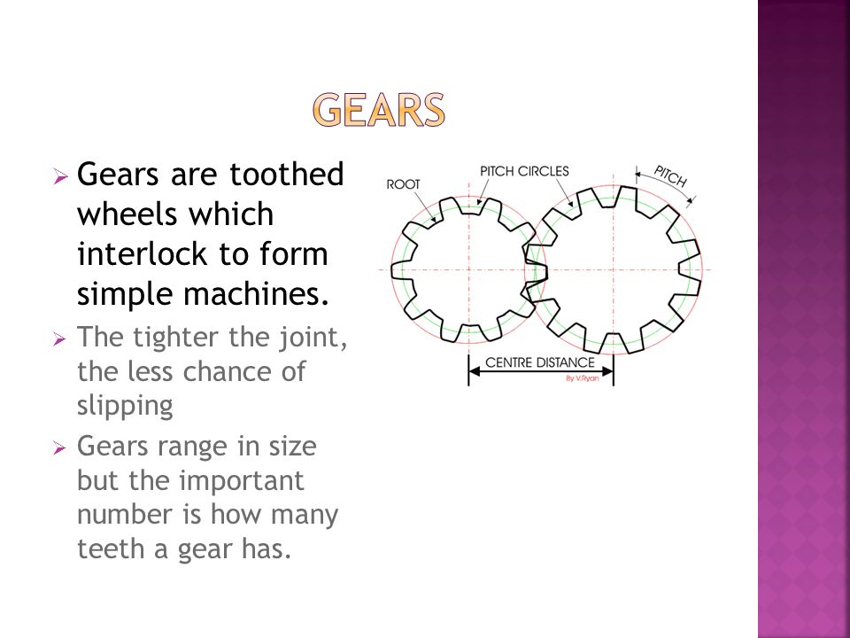 GEARS Gears are toothed wheels which interlock to form simple machines. The tighter the joint, the less chance of slipping.