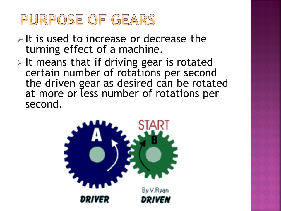 PURPOSE OF GEARS It is used to increase or decrease the turning effect of a machine.