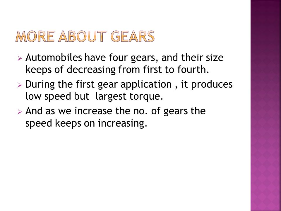 More about gears Automobiles have four gears, and their size keeps of decreasing from first to fourth.