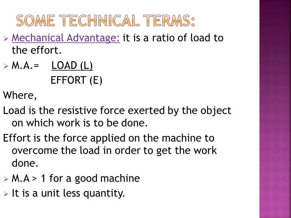 Some technical terms: Mechanical Advantage: it is a ratio of load to the effort. M.A.= LOAD (L)