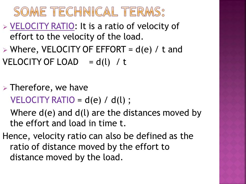 Some technical terms: VELOCITY RATIO: It is a ratio of velocity of effort to the velocity of the load.