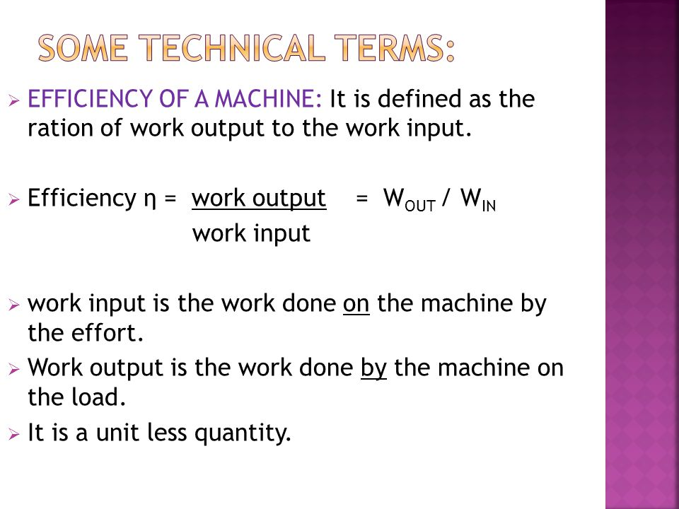 SOME TECHNICAL TERMS: EFFICIENCY OF A MACHINE: It is defined as the ration of work output to the work input.