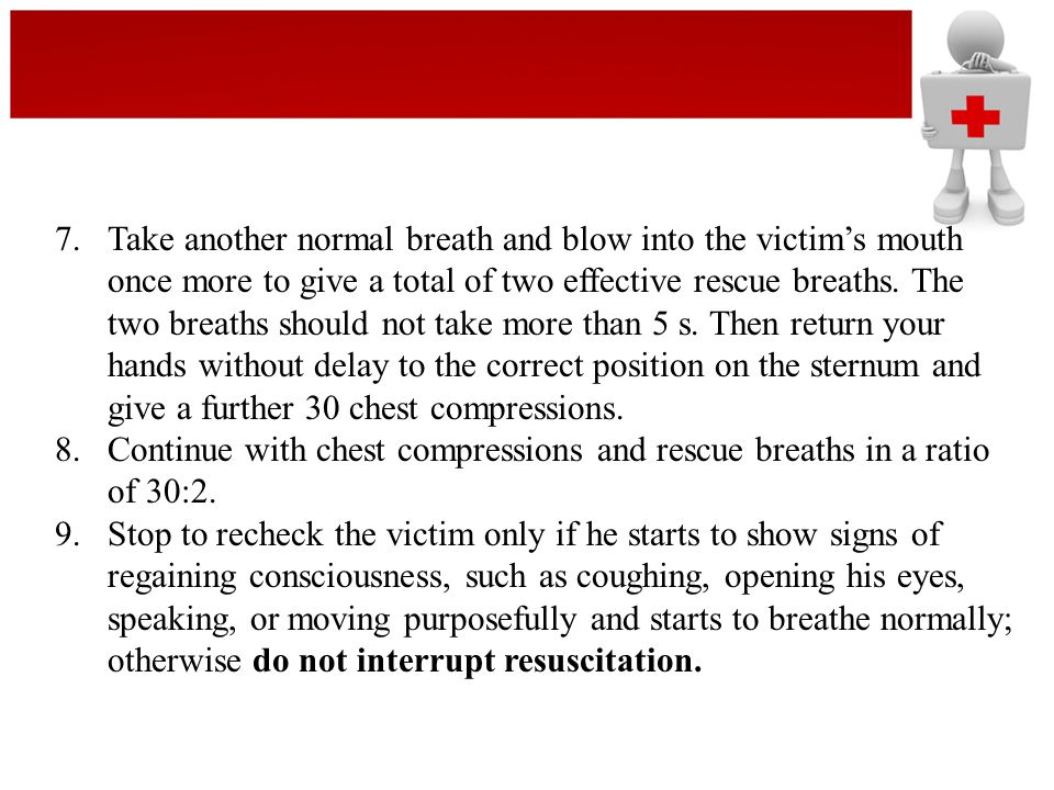 7. Take another normal breath and blow into the victim's mouth once more to give a total of two effective rescue breaths. The two breaths should not take more than 5 s. Then return your hands without delay to the correct position on the sternum and give a further 30 chest compressions.