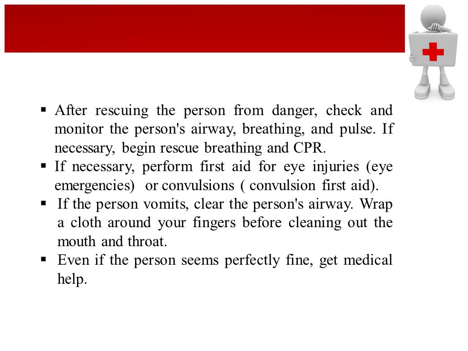 After rescuing the person from danger, check and monitor the person s airway, breathing, and pulse. If necessary, begin rescue breathing and CPR.