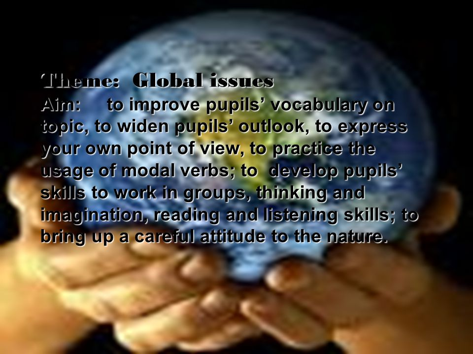 Theme: Global issues Aim: to improve pupils' vocabulary on topic, to widen pupils' outlook, to express your own point of view, to practice the usage of modal verbs; to develop pupils' skills to work in groups, thinking and imagination, reading and listening skills; to bring up a careful attitude to the nature.