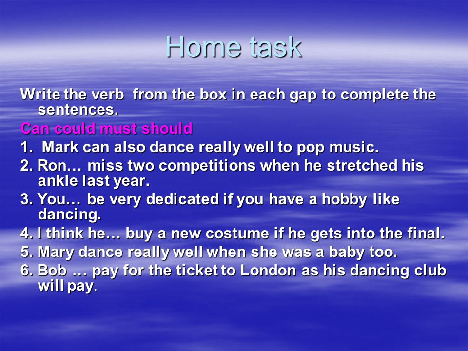 Home task Write the verb from the box in each gap to complete the sentences. Can could must should.
