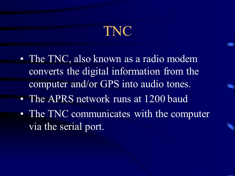 TNC The TNC, also known as a radio modem converts the digital information from the computer and/or GPS into audio tones.
