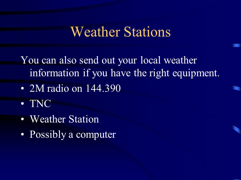 Weather Stations You can also send out your local weather information if you have the right equipment.