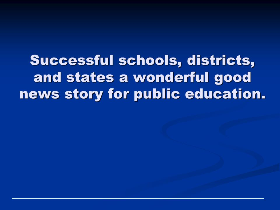 Successful schools, districts, and states a wonderful good news story for public education.