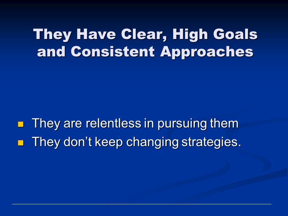 They Have Clear, High Goals and Consistent Approaches