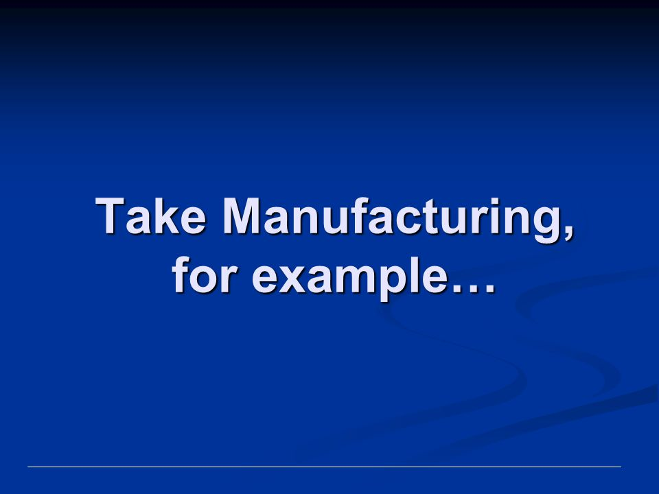 Take Manufacturing, for example…