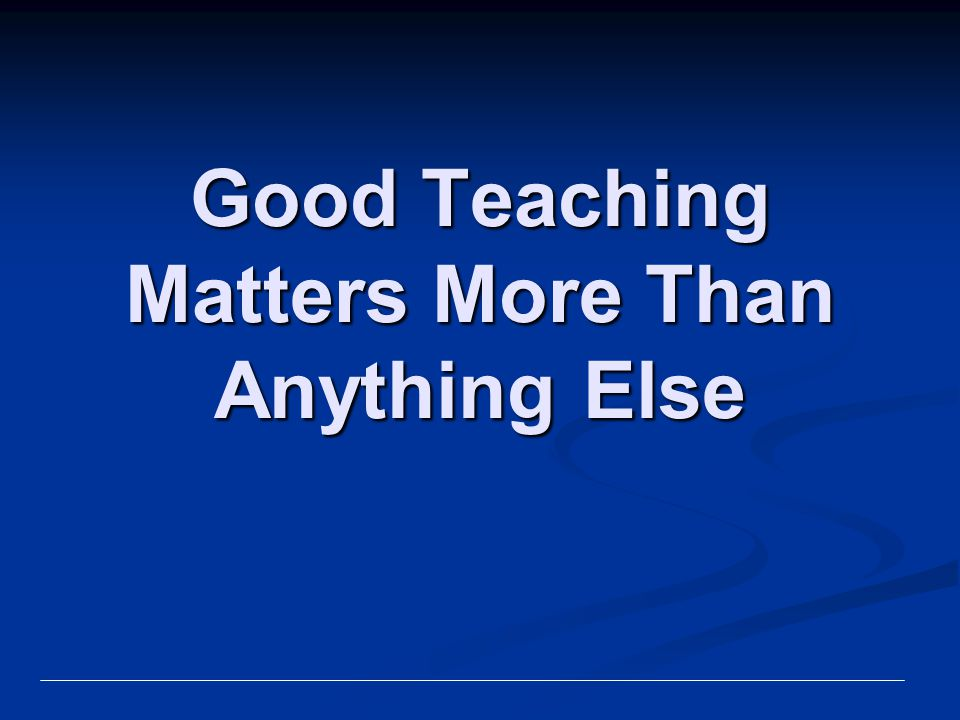 Good Teaching Matters More Than Anything Else
