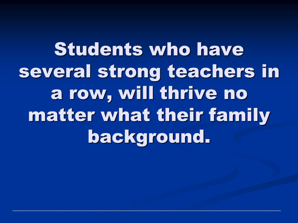 Students who have several strong teachers in a row, will thrive no matter what their family background.