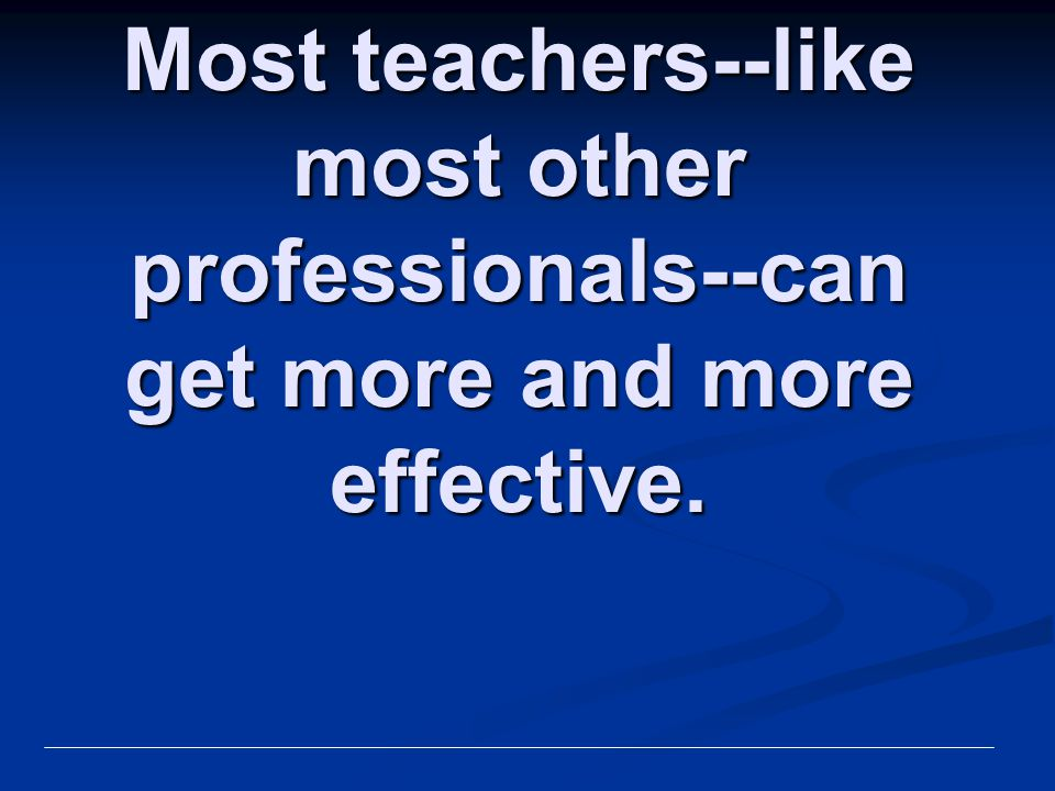 Most teachers--like most other professionals--can get more and more effective.