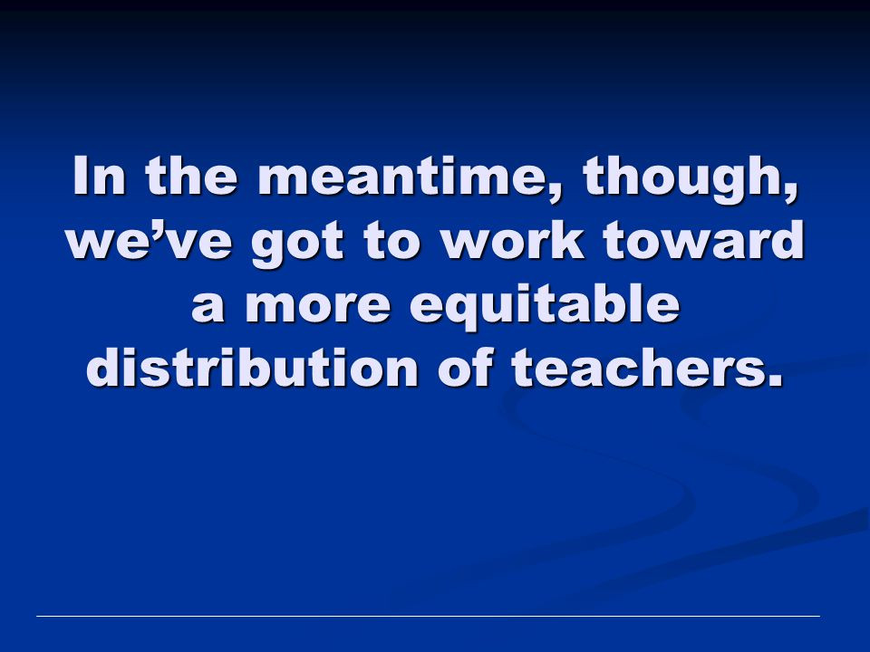 In the meantime, though, we've got to work toward a more equitable distribution of teachers.