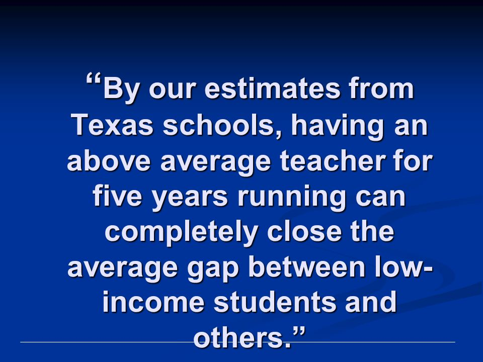By our estimates from Texas schools, having an above average teacher for five years running can completely close the average gap between low-income students and others. John Kain and Eric Hanushek