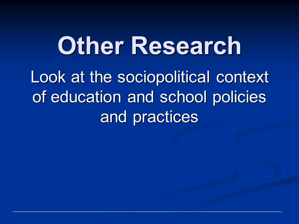 Other Research Look at the sociopolitical context of education and school policies and practices
