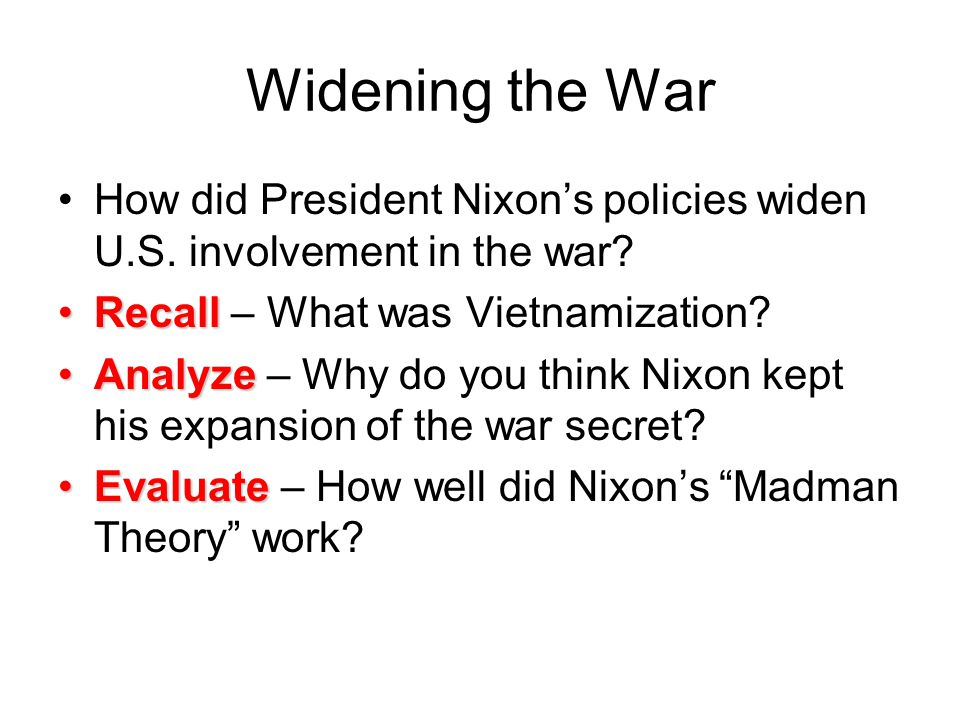 Widening the War How did President Nixon's policies widen U.S. involvement in the war Recall – What was Vietnamization