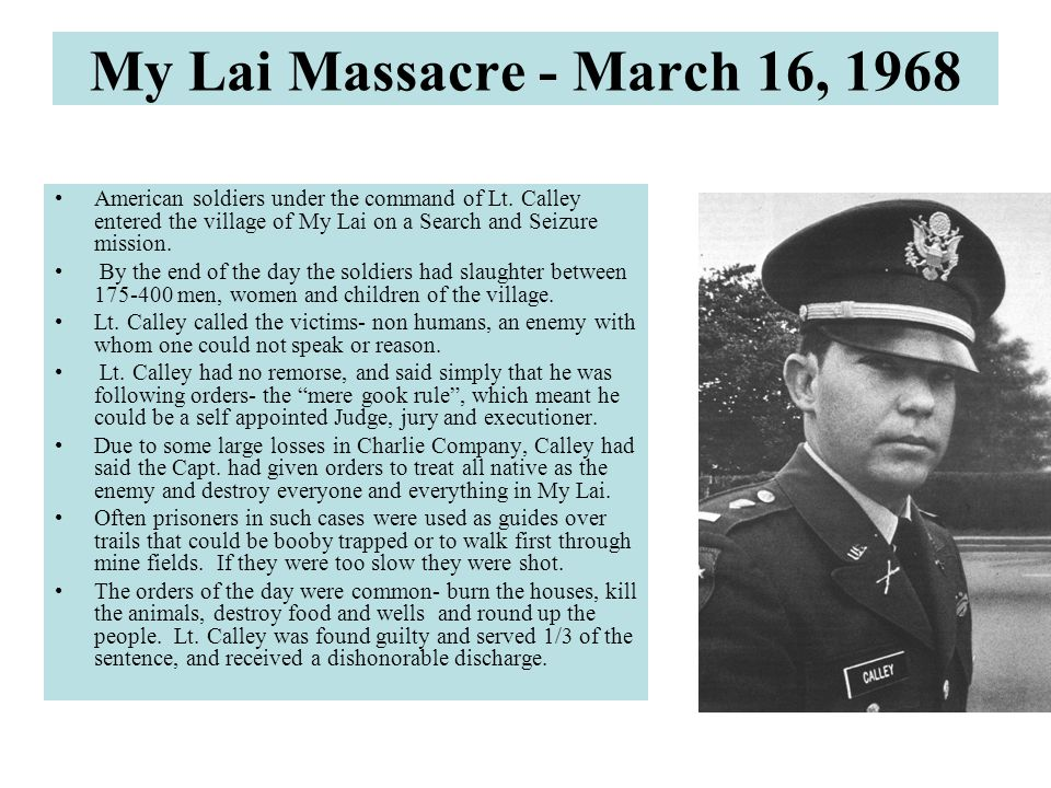 My Lai Massacre - March 16, 1968 American soldiers under the command of Lt. Calley entered the village of My Lai on a Search and Seizure mission.