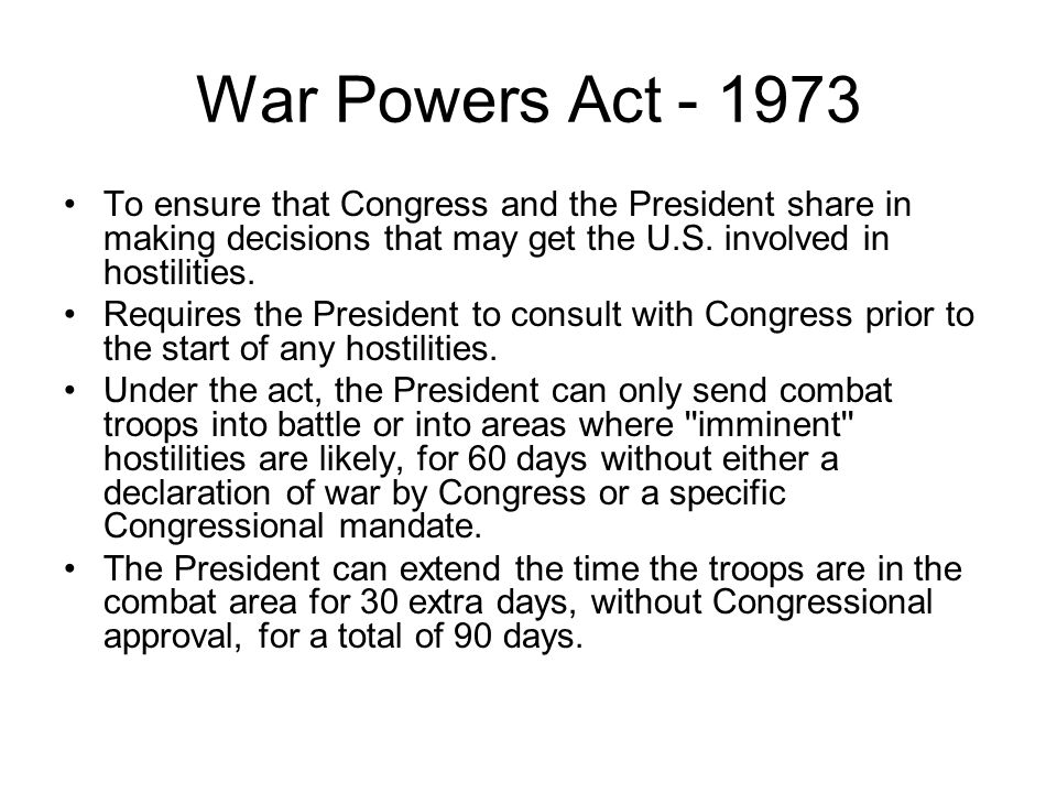 War Powers Act - 1973 To ensure that Congress and the President share in making decisions that may get the U.S. involved in hostilities.